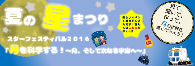 夏の星まつり スターフェスティバル2016 「月を科学する!~月、そして次なる宇宙へ~」